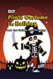Diy Pirate Costume For Holiday: Make Your Holiday More Fascinating!: Diy Pirate Costume Projects For...