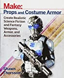 Make: Props and Costume Armor: Create Realistic Science Fiction & Fantasy Weapons, Armor, and...
